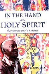 In the Hand of the Holy Spirit: The Visionary Art of J.B. Murray, By Mary G. Padgelek