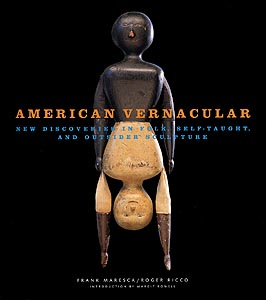 American Vernacular: New Discoveries in Folk, Self-Taught and Outsider Sculpture, By Roger Ricco and Frank Maresca
