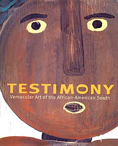 Testimony: Vernacular Art of the African-American South Edited by Elisa Urbanelli