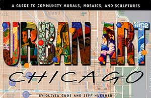 Urban Art Chicago: A Guide to Community Murals, Mosaics, and Sculptures, By Olivia Gude and Jeff Huebner